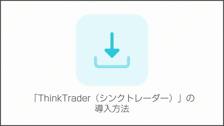 「ThinkTrader(シンクトレーダー)」の導入方法